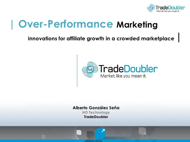 | Over-Performance Marketing<br />innovations for affiliate growth in a crowded marketplace |<br />Alberto González Seña<b...