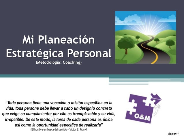 """Mi Planeación Estratégica Personal (Metodología: Coaching) """"Toda persona tiene una vocación o misión específica en la vida..."""