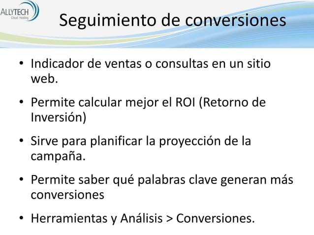 Seguimiento de conversiones • Indicador de ventas o consultas en un sitio web. • Permite calcular mejor el ROI (Retorno de...