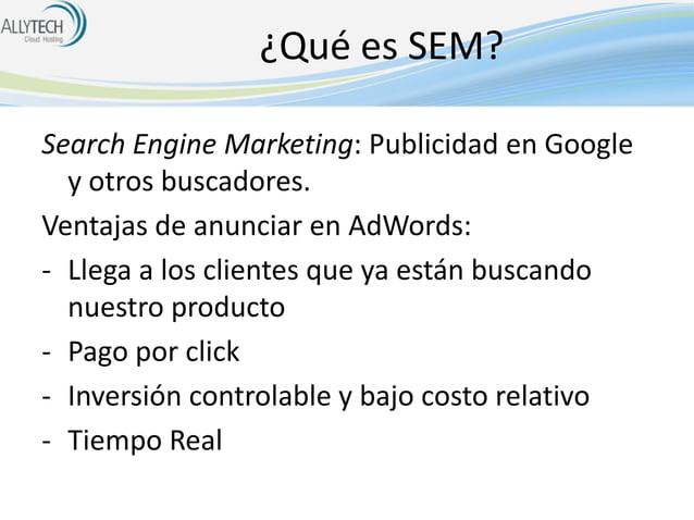 ¿Qué es SEM? Search Engine Marketing: Publicidad en Google y otros buscadores. Ventajas de anunciar en AdWords: - Llega a ...