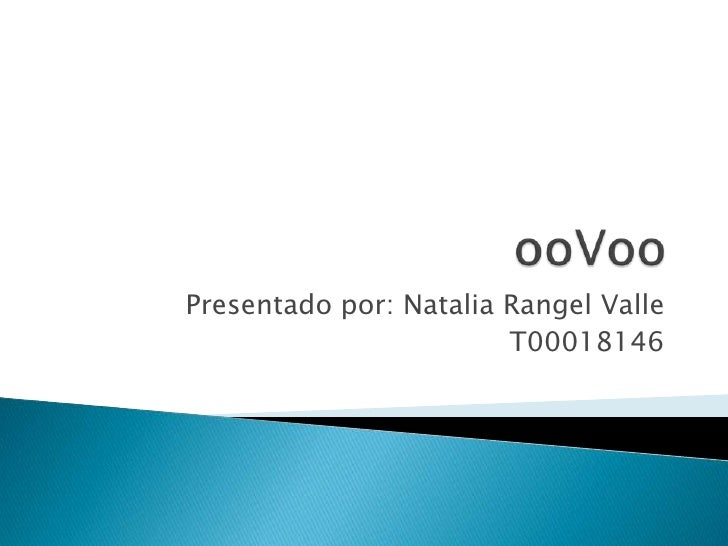 ooVoo<br />Presentado por: Natalia Rangel Valle<br />T00018146<br />