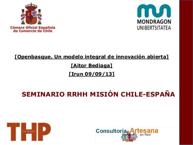 SEMINARIO RRHH MISIÓN CHILE-ESPAÑA [Openbasque. Un modelo integral de innovación abierta] [Aitor Bediaga] [Irun 09/09/13]