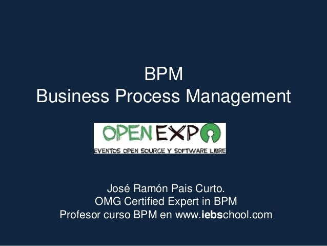 José Ramón Pais Curto. OMG Certified Expert in BPM Profesor curso BPM en www.iebschool.com BPM Business Process Management
