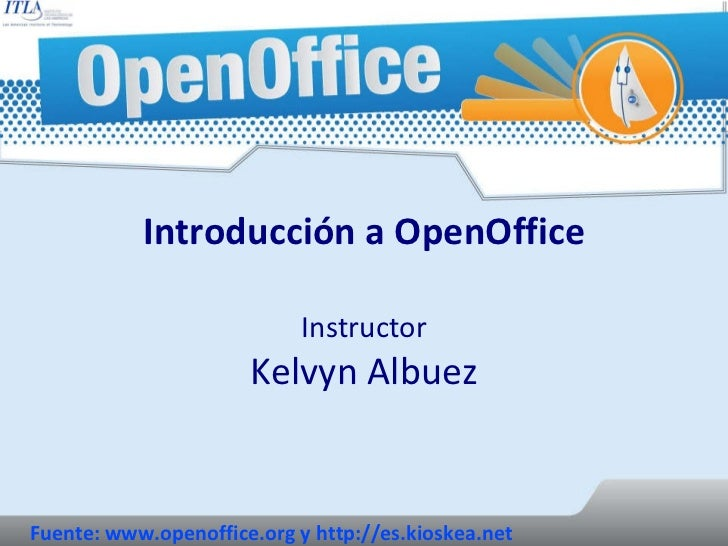 Introducción a OpenOffice Instructor Kelvyn Albuez Fuente: www.openoffice.org y http://es.kioskea.net