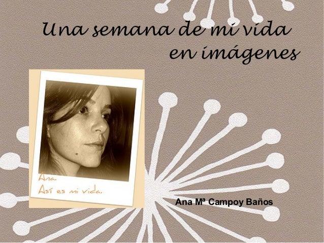 Ana Mª Campoy Baños Una semana de mi vida en imágenes