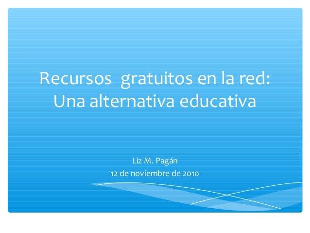Recursos gratuitos en la red: Una alternativa educativa Liz M. Pagán 12 de noviembre de 2010