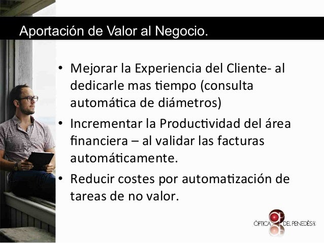 Aportación de Valor al Negocio.  • Mejorar&la&Experiencia&del&Cliented&al& dedicarle&mas&6empo&(consulta& automá6ca&de&di...