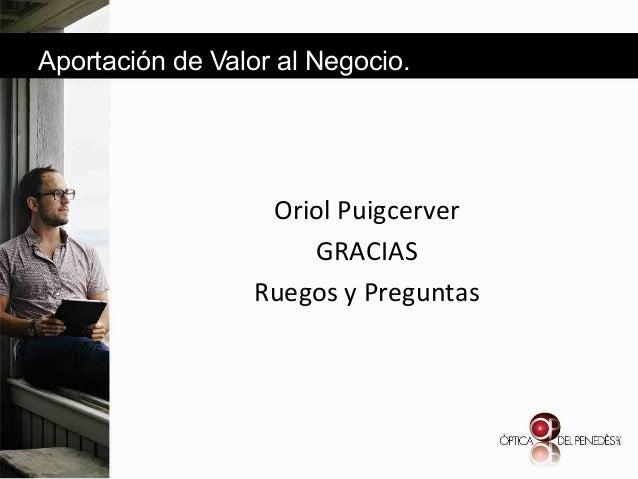 Aportación de Valor al Negocio.  & & Oriol&Puigcerver& GRACIAS& Ruegos&y&Preguntas& &