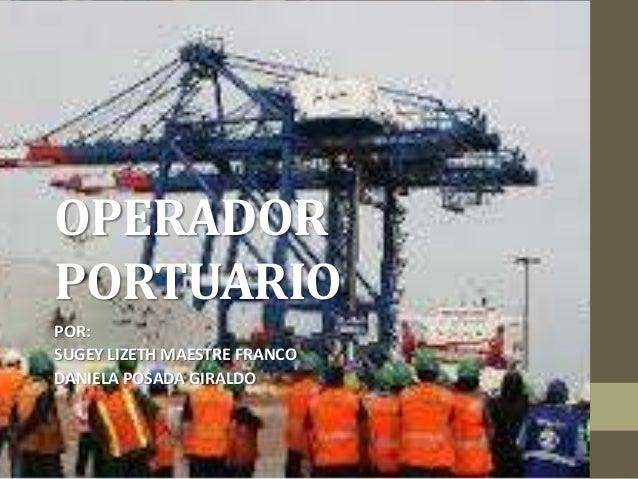 OPERADOR PORTUARIO POR: SUGEY LIZETH MAESTRE FRANCO DANIELA POSADA GIRALDO