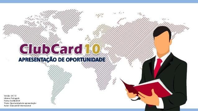 Versão: 14.7.0 Idioma: Português Fecha: 01/08/2014 Titulo: Oportunidade de apresentação Autor: Clubcard10 Internacional
