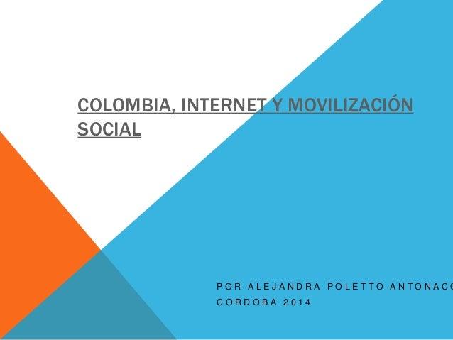 COLOMBIA, INTERNET Y MOVILIZACIÓN  SOCIAL  P O R A L E J A N D R A P O L E T T O A N T O N A C C C O R D O B A 2 0 1 4
