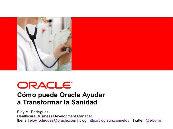 <Insert Picture Here>Cómo puede Oracle Ayudara Transformar la SanidadEloy M. RodríguezHealthcare Business Development Mana...