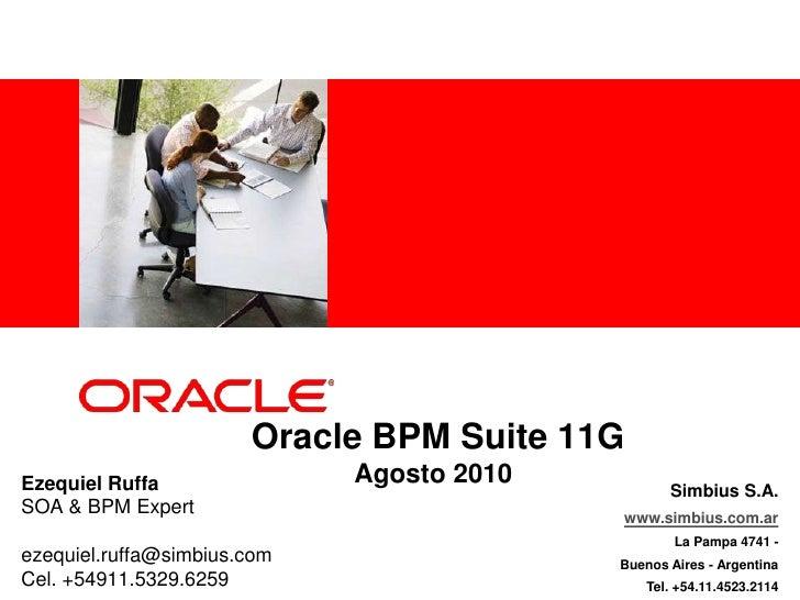 Oracle BPM Suite 11GAgosto 2010<br />Ezequiel Ruffa<br />SOA & BPM Expert<br />ezequiel.ruffa@simbius.com <br />Cel. +549...