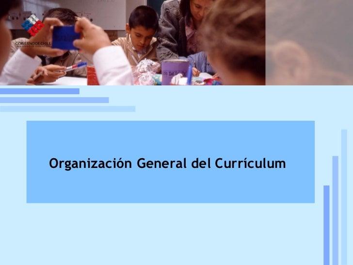 Reforma curricular: estado de la discusión Mineduc, UCE, 19 de julio, 2005 Organización General del Currículum
