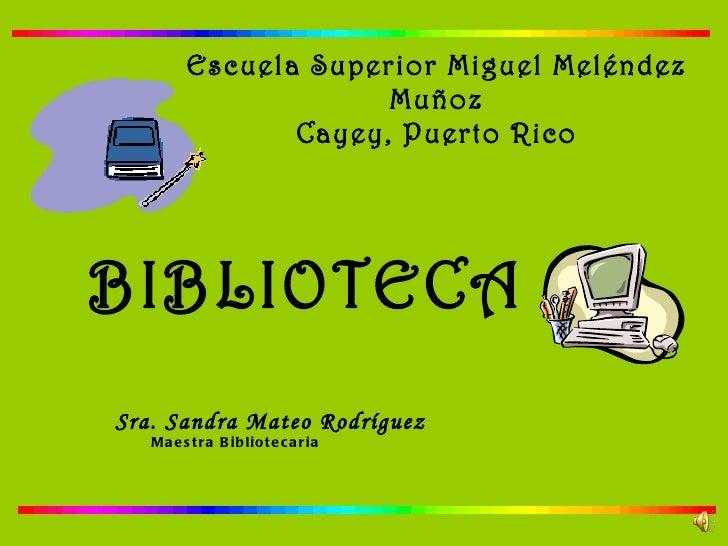 Escuela Superior Miguel Meléndez Muñoz Cayey, Puerto Rico BIBLIOTECA Sra. Sandra Mateo Rodríguez Maestra Bibliotecaria