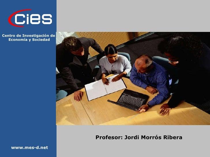 Profesor: Jordi Morrós Ribera www.mes-d.net Centro de Investigación de  Economía y Sociedad
