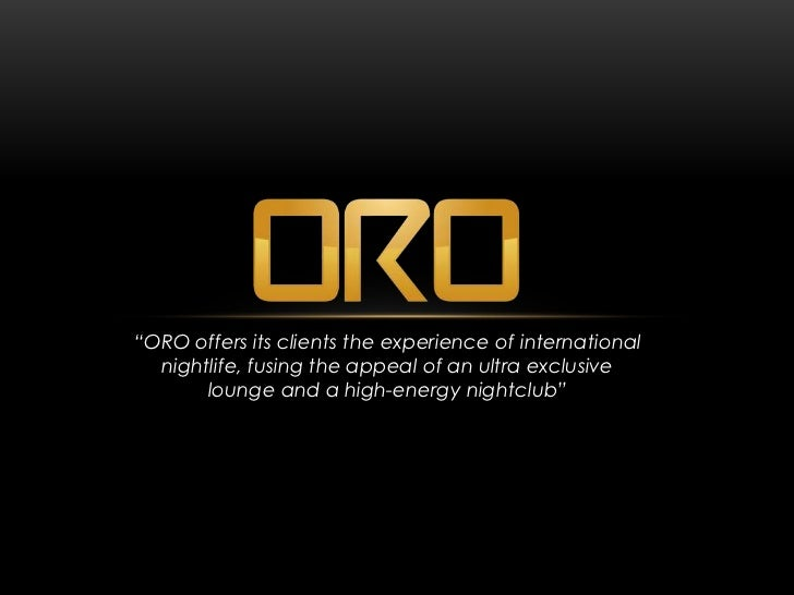 """ORO offers its clients the experience of international  nightlife, fusing the appeal of an ultra exclusive       lounge a..."