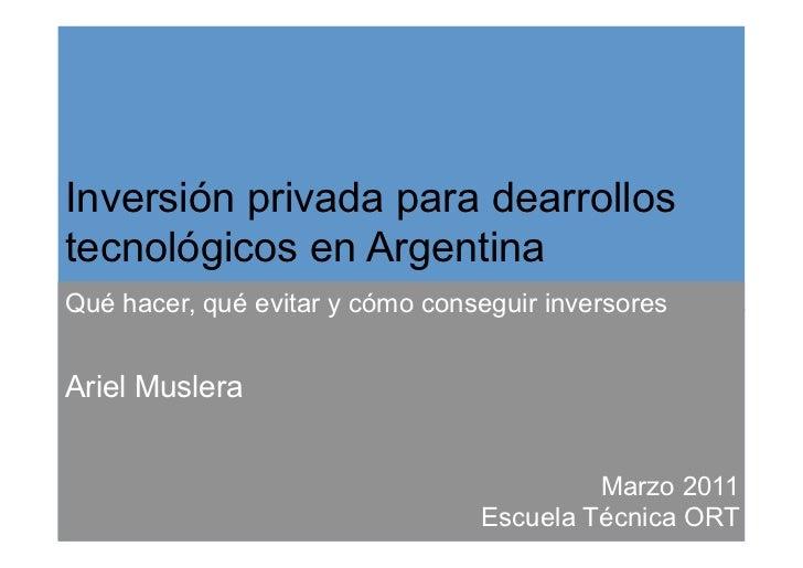 Inversión privada para dearrollostecnológicos en ArgentinaQué hacer, qué evitar y cómo conseguir inversoresAriel Muslera  ...