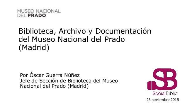 Biblioteca, Archivo y Documentación del Museo Nacional del Prado (Madrid) 25 noviembre 2015 Por Óscar Guerra Núñez Jefe de...