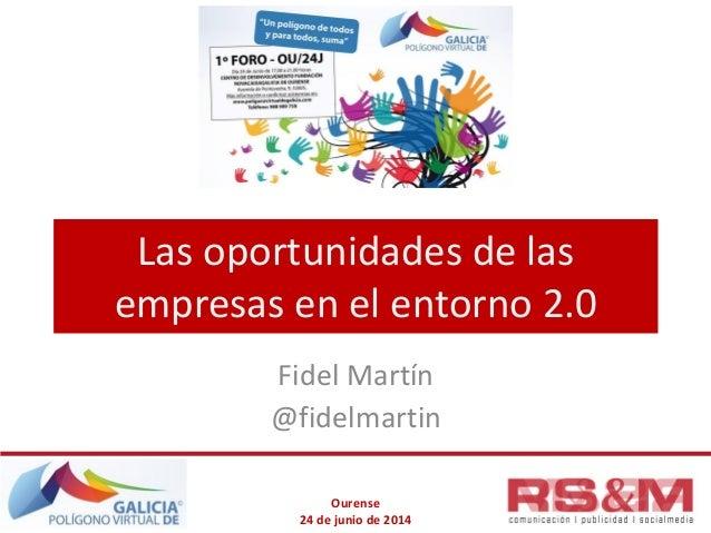 Ourense 24 de junio de 2014 Las oportunidades de las empresas en el entorno 2.0 Fidel Martín @fidelmartin