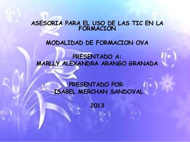 ASESORIA PARA EL USO DE LAS TIC EN LA             FORMACION    MODALIDAD DE FORMACION OVA           PRESENTADO A: MARLLY A...