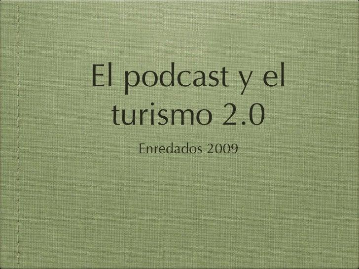 El podcast y el turismo 2.0 <ul><li>Enredados 2009 </li></ul>