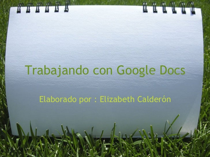 Trabajando con Google Docs Elaborado por : Elizabeth Calderón