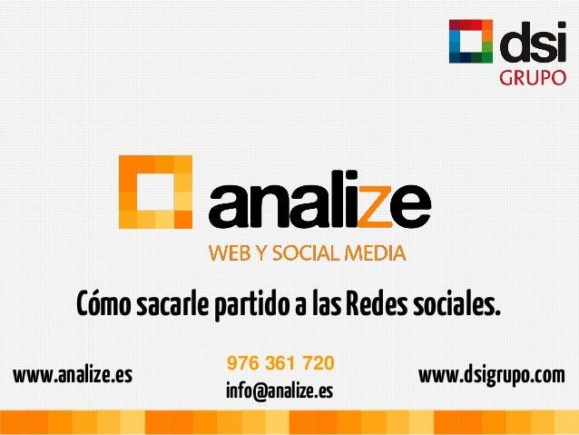 Cómo sacarle partido a las Redes sociales.                     976 361 720www.analize.es                          www.dsig...