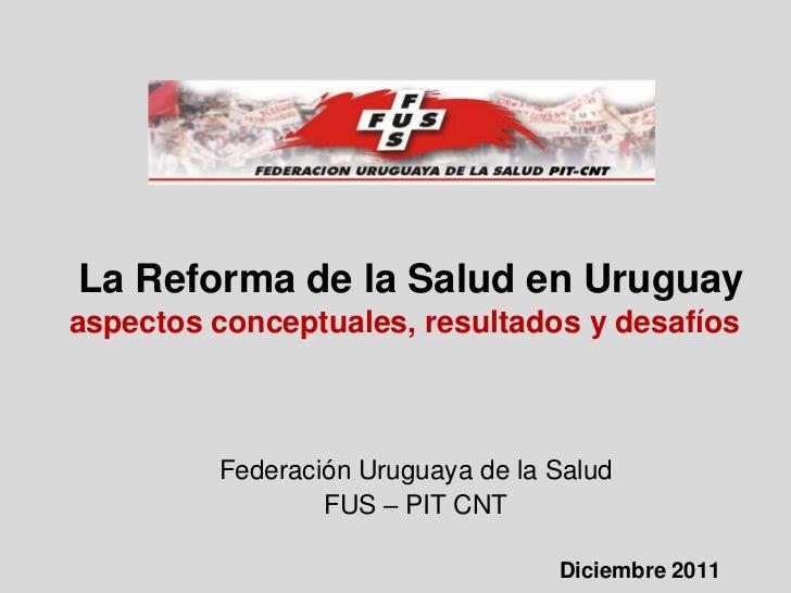 La Reforma de la Salud en Uruguayaspectos conceptuales, resultados y desafíos         Federación Uruguaya de la Salud     ...