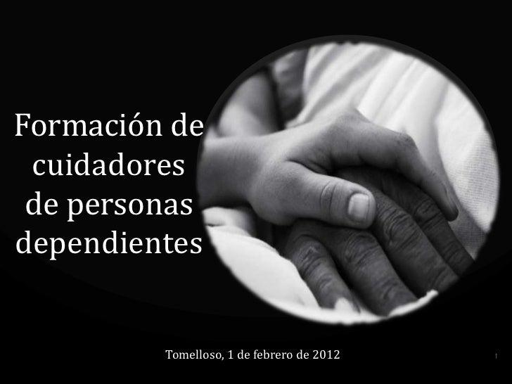 Formación de cuidadores de personasdependientes         Tomelloso, 1 de febrero de 2012