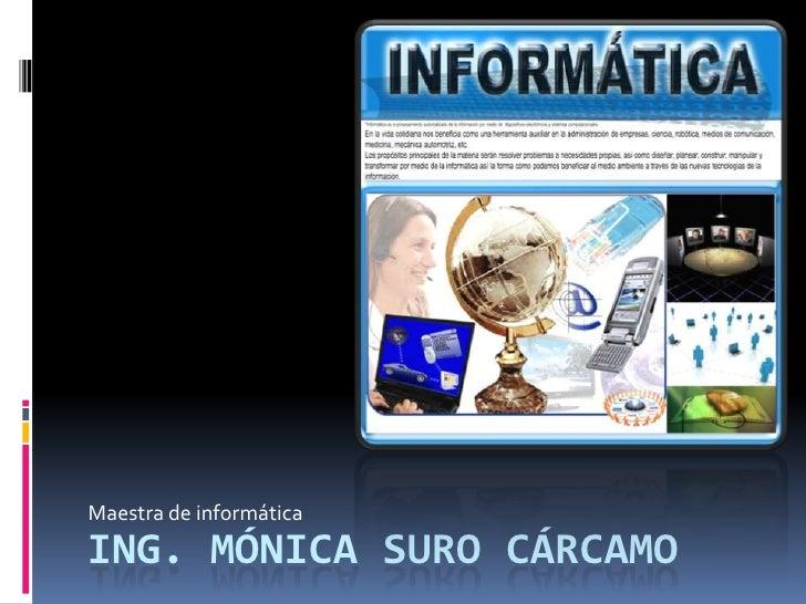 Maestra de informática<br />Ing. Mónica Suro cárcamo<br />