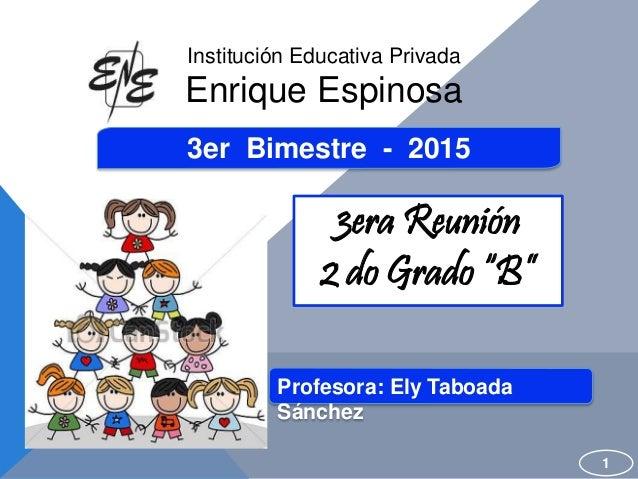 """3er Bimestre - 2015 3era Reunión 2 do Grado """"B"""" 1 Institución Educativa Privada Enrique Espinosa Profesora: Ely Taboada Sá..."""