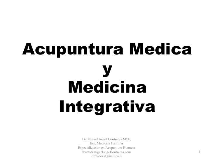 Acupuntura Medica        y    Medicina   Integrativa       Dr. Miguel Angel Contreras MCP,             Esp. Medicina Famil...
