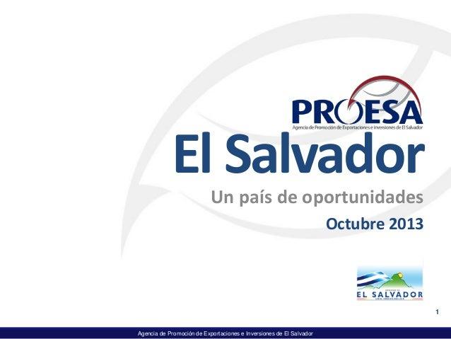 Agencia de Promoción de Exportaciones e Inversiones de El Salvador El Salvador Un país de oportunidades Octubre 2013 1