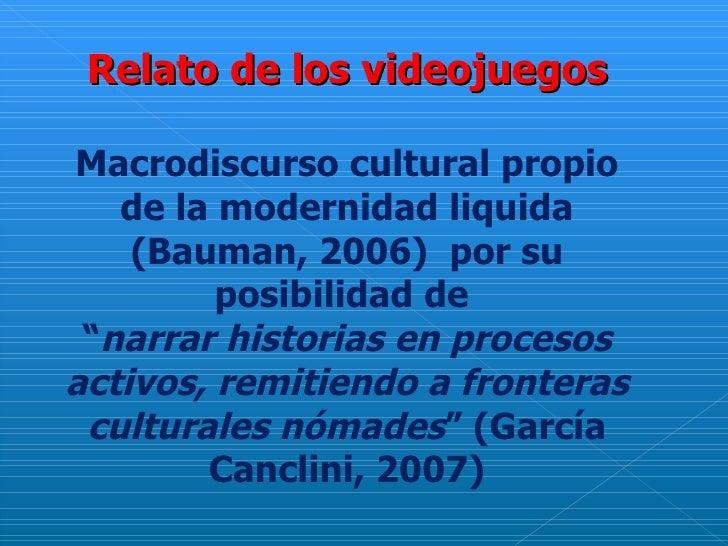 """Relato de los videojuegos Macrodiscurso cultural propio de la modernidad liquida (Bauman, 2006)  por su posibilidad de  """" ..."""