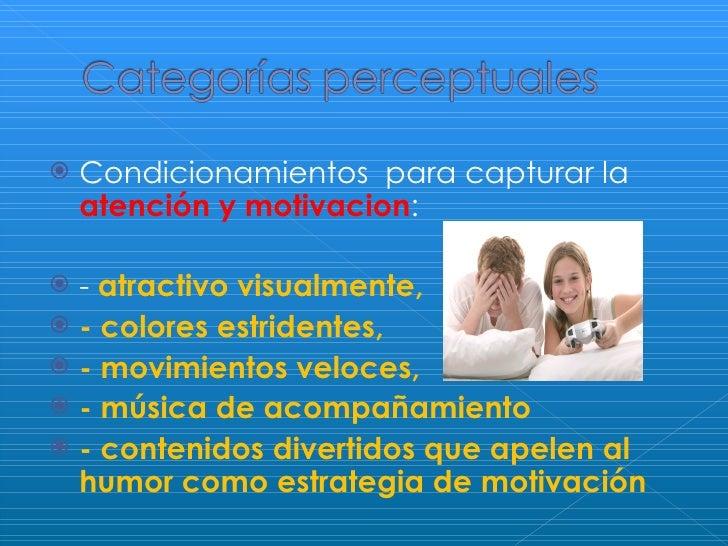 <ul><li>Condicionamientos  para capturar la  atención y motivacion : </li></ul><ul><li>-  atractivo visualmente,  </li></u...