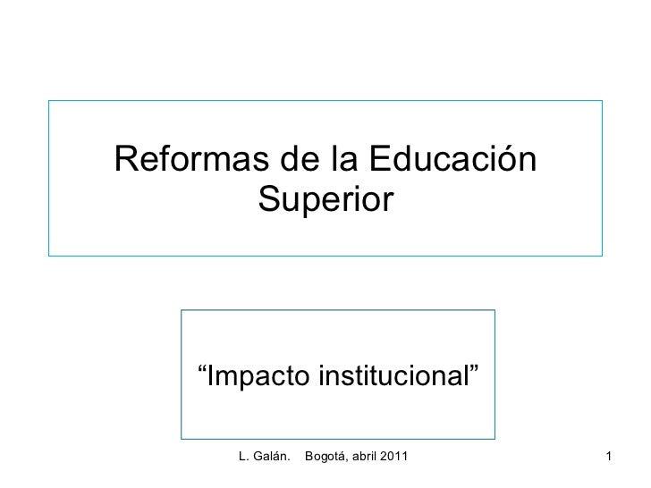 """Reformas de la Educación Superior L. Galán.  Bogotá, abril 2011  """" Impacto institucional"""""""
