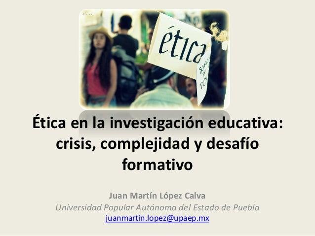 Ética en la investigación educativa: crisis, complejidad y desafío formativo Juan Martín López Calva Universidad Popular A...