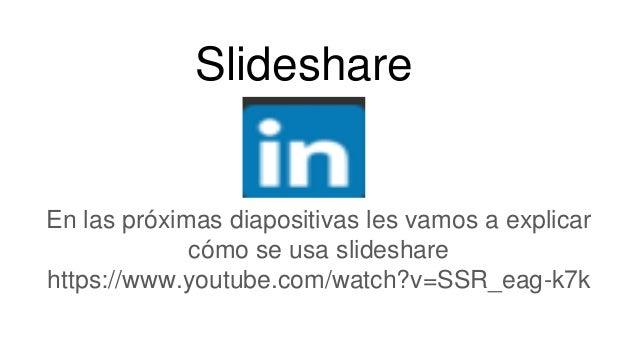 Slideshare En las próximas diapositivas les vamos a explicar cómo se usa slideshare https://www.youtube.com/watch?v=SSR_ea...