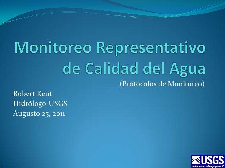 Monitoreo Representativo de Calidad del Agua<br />(Protocolos de Monitoreo)<br />Robert Kent<br />Hidrólogo-USGS<br />Augu...