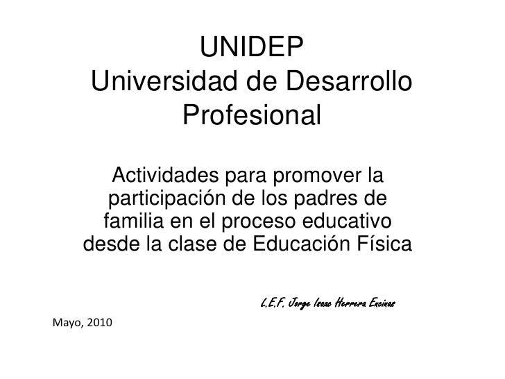 UNIDEPUniversidad de Desarrollo Profesional<br />Actividades para promover la participación de los padres de familia en el...