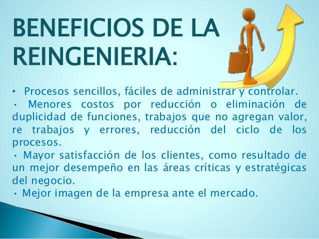 BENEFICIOS DE LA  REINGENIERIA:  • Procesos sencillos, fáciles de administrar y controlar.  • Menores costos por reducción...