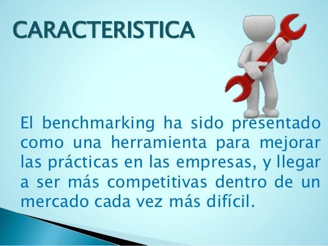 CARACTERISTICA  El benchmarking ha sido presentado  como una herramienta para mejorar  las prácticas en las empresas, y ll...