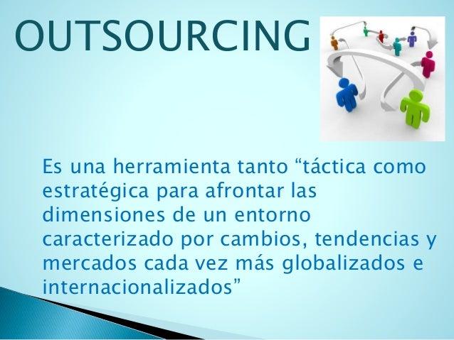 """OUTSOURCING  Es una herramienta tanto """"táctica como  estratégica para afrontar las  dimensiones de un entorno  caracteriza..."""