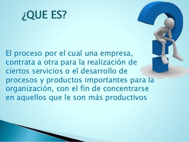 ¿QUE ES?  El proceso por el cual una empresa,  contrata a otra para la realización de  ciertos servicios o el desarrollo d...