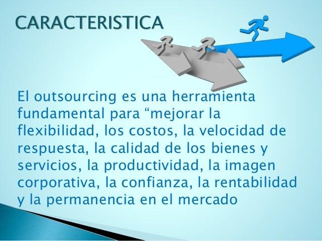 """CARACTERISTICA  El outsourcing es una herramienta  fundamental para """"mejorar la  flexibilidad, los costos, la velocidad de..."""