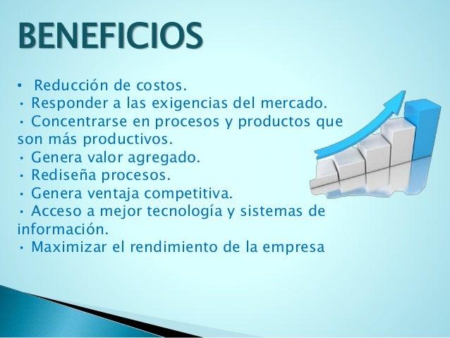 BENEFICIOS  • Reducción de costos.  • Responder a las exigencias del mercado.  • Concentrarse en procesos y productos que ...