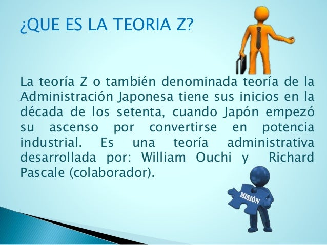 ¿QUE ES LA TEORIA Z?  La teoría Z o también denominada teoría de la  Administración Japonesa tiene sus inicios en la  déca...