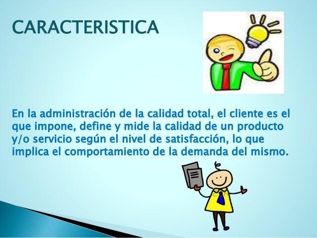 CARACTERISTICA  En la administración de la calidad total, el cliente es el  que impone, define y mide la calidad de un pro...