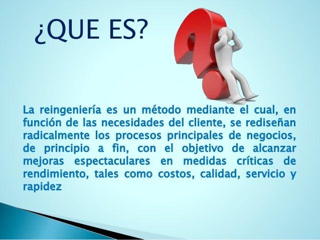 ¿QUE ES?  La reingeniería es un método mediante el cual, en  función de las necesidades del cliente, se rediseñan  radical...